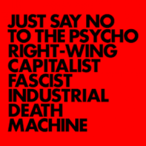 JUST SAY NO TO THE PSYCHO RIGHT-WING CAPITALIST FASCIST INDUSTRIAL DEATH MACHINE LP